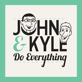 John and Kyle Do Everything
